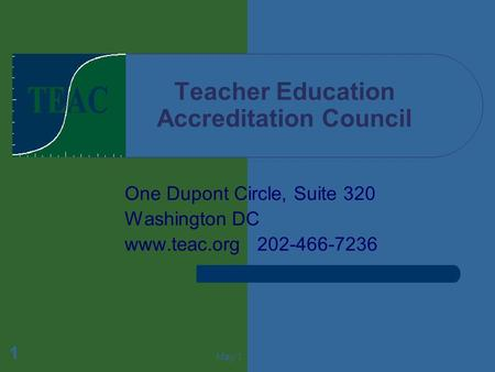 May 1 1 Teacher Education Accreditation Council One Dupont Circle, Suite 320 Washington DC www.teac.org 202-466-7236.