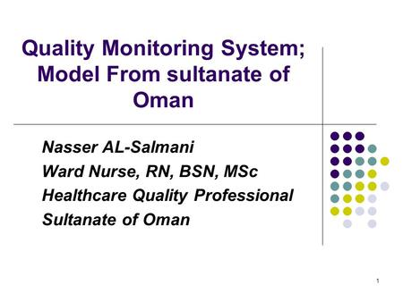 1 Quality Monitoring System; Model From sultanate of Oman Nasser AL-Salmani Ward Nurse, RN, BSN, MSc Healthcare Quality Professional Sultanate of Oman.