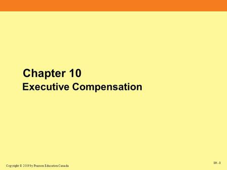 Copyright © 2009 by Pearson Education Canada 10 - 1 Chapter 10 Executive Compensation.