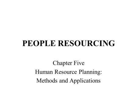 PEOPLE RESOURCING Chapter Five Human Resource Planning: Methods and Applications.