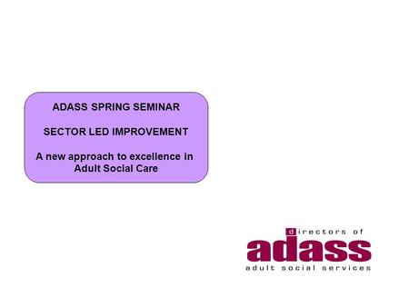 ADASS SPRING SEMINAR SECTOR LED IMPROVEMENT A new approach to excellence in Adult Social Care.