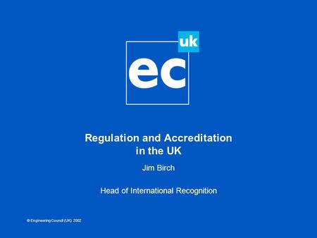 © Engineering Council (UK) 2002 Regulation and Accreditation in the UK Jim Birch Head of International Recognition.