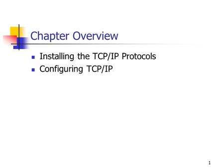 1 Chapter Overview Installing the TCP/IP Protocols Configuring TCP/IP.