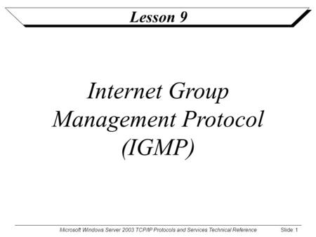 Microsoft Windows Server 2003 TCP/IP Protocols and Services Technical Reference Slide: 1 Lesson 9 Internet Group Management Protocol (IGMP)