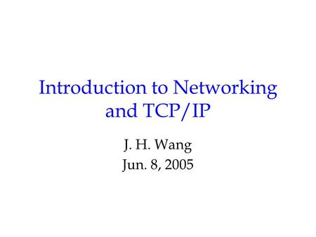 Introduction to Networking and TCP/IP J. H. Wang Jun. 8, 2005.