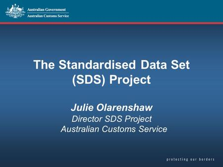 The Standardised Data Set (SDS) Project Julie Olarenshaw Director SDS Project Australian Customs Service.
