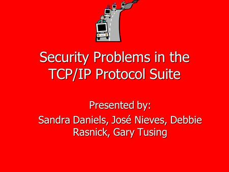 Security Problems in the TCP/IP Protocol Suite Presented by: Sandra Daniels, José Nieves, Debbie Rasnick, Gary Tusing.