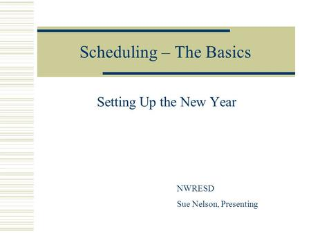 Scheduling – The Basics Setting Up the New Year NWRESD Sue Nelson, Presenting.