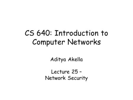CS 640: Introduction to Computer Networks Aditya Akella Lecture 25 – Network Security.
