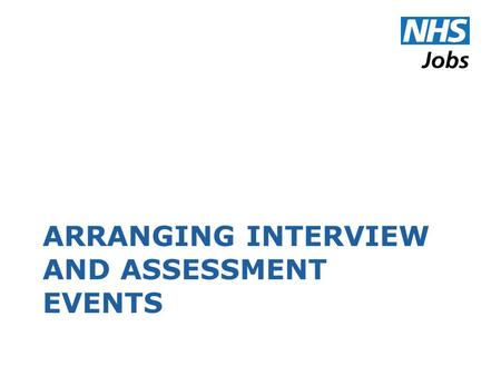 ARRANGING INTERVIEW AND ASSESSMENT EVENTS. Terminology NHS Jobs uses the following terms: An 'event' is a collection of one or more appointments taking.