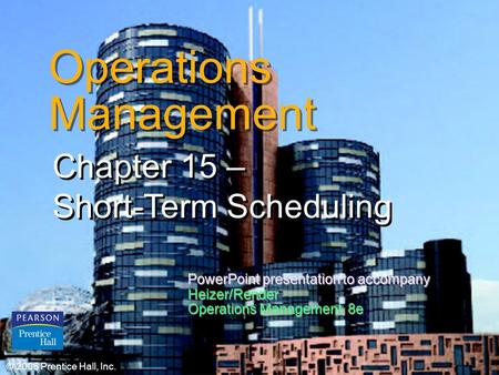 © 2006 Prentice Hall, Inc.15 – 1 Operations Management Chapter 15 – Short-Term Scheduling © 2006 Prentice Hall, Inc. PowerPoint presentation to accompany.