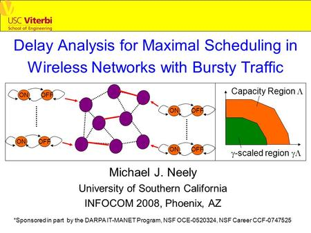 Delay Analysis for Maximal Scheduling in Wireless Networks with Bursty Traffic Michael J. Neely University of Southern California INFOCOM 2008, Phoenix,