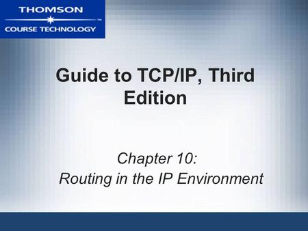 Guide to TCP/IP, Third Edition Chapter 10: Routing in the IP Environment.