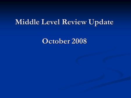 "Middle Level Review Update October 2008. 2008-2009 School Board Goal 1 ""Determine if and how the middle schools will modify the current model to insure."