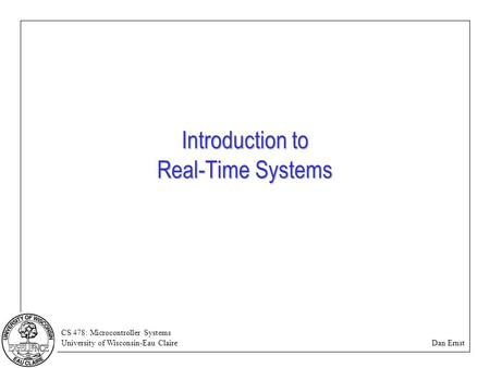 CS 478: Microcontroller Systems University of Wisconsin-Eau Claire Dan Ernst Introduction to Real-Time Systems.