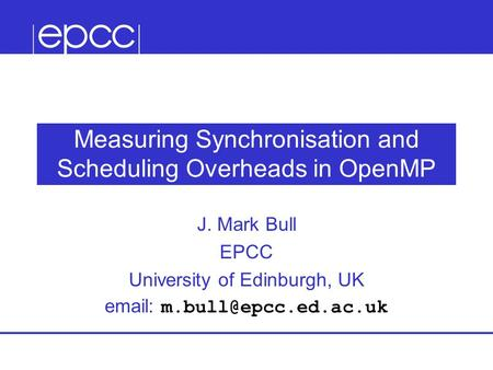 Measuring Synchronisation and Scheduling Overheads in OpenMP J. Mark Bull EPCC University of Edinburgh, UK