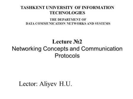 Lector: Aliyev H.U. Lecture №2 Networking Concepts and Communication <strong>Protocols</strong> TASHKENT UNIVERSITY OF INFORMATION TECHNOLOGIES THE DEPARTMENT OF DATA COMMUNICATION.