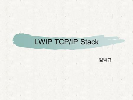 LWIP TCP/IP Stack 김백규. What is LWIP? An implementation of the TCP/IP protocol stack. The focus of the lwIP stack is to reduce memory usage and code size.