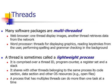 Threads Many software packages are multi-threaded Web browser: one thread display images, another thread retrieves data from the network Word processor:
