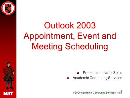 ©2005 Academic Computing Services, NJIT 1 Outlook 2003 Appointment, Event and Meeting Scheduling Presenter: Jolanta Soltis Academic Computing Services.