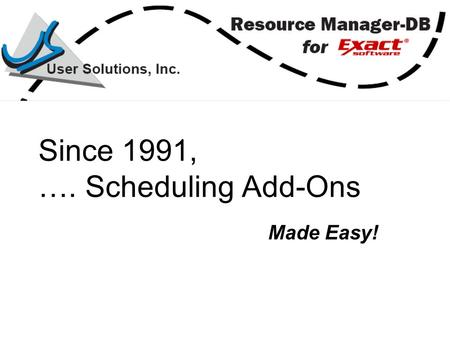 Since 1991, …. Scheduling Add-Ons Made Easy!. Complements Exact Software Powerful planning and scheduling tools Quick and easy to install and run.