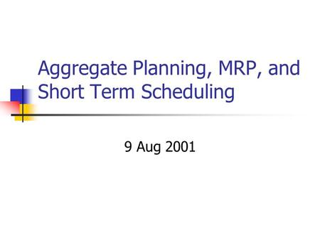 Aggregate Planning, MRP, and Short Term Scheduling 9 Aug 2001.