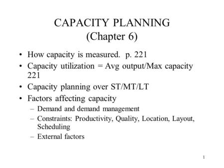 1 CAPACITY PLANNING (Chapter 6) How capacity is measured. p. 221 Capacity utilization = Avg output/Max capacity 221 Capacity planning over ST/MT/LT Factors.