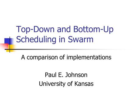 Top-Down and Bottom-Up Scheduling in Swarm A comparison of implementations Paul E. Johnson University of Kansas.