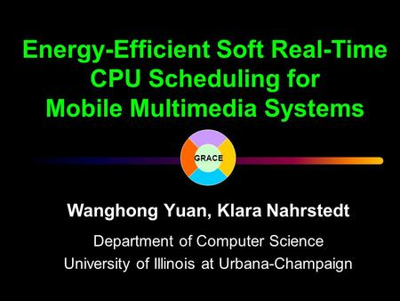 Energy-Efficient Soft Real-Time CPU Scheduling for Mobile Multimedia Systems Wanghong Yuan, Klara Nahrstedt Department of Computer Science University of.