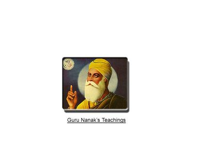 Guru Nanak's Teachings. Guru Nanak Dev Ji stimulated a new wave of thought in all human beings so that we all may lead a healthy life. He taught us to.