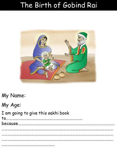 The Birth of Gobind Rai My Name: My Age: I am going to give this sakhi book to…………………………………………………………………… because……………………………………………………………………………………… ……………………………………………………………………………………………………