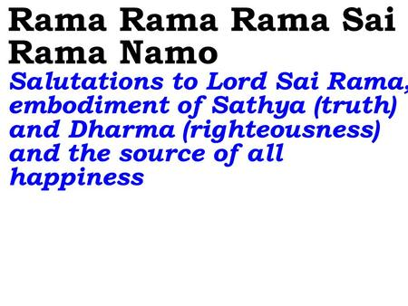 Rama Rama Rama Sai Rama Namo Salutations to Lord Sai Rama, embodiment of Sathya (truth) and Dharma (righteousness) and the source of all happiness.