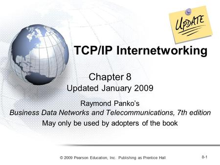 © 2009 Pearson Education, Inc. Publishing as Prentice Hall 8-1 TCP/IP Internetworking Chapter 8 Updated January 2009 Raymond Panko's Business Data Networks.
