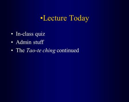 Lecture Today In-class quiz Admin stuff The Tao-te ching continued.