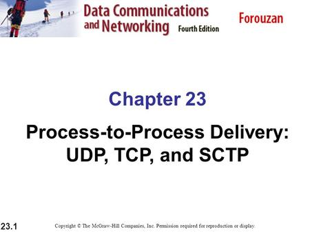 23.1 Chapter 23 Process-to-Process Delivery: UDP, TCP, and SCTP Copyright © The McGraw-Hill Companies, Inc. Permission required for reproduction or display.
