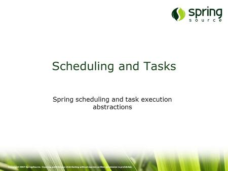 Copyright 2007 SpringSource. Copying, publishing or distributing without express written permission is prohibited. Scheduling and Tasks Spring scheduling.
