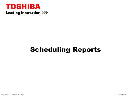 *** CONFIDENTIAL *** © Toshiba Corporation 2008 Confidential Scheduling Reports.