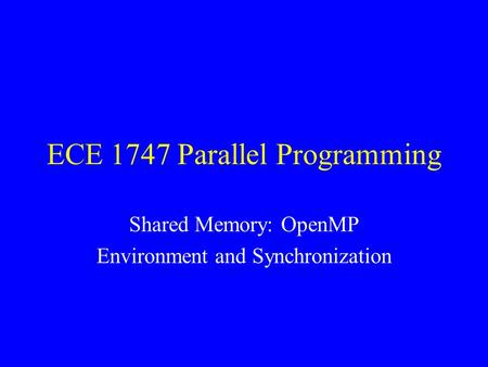 ECE 1747 Parallel Programming Shared Memory: OpenMP Environment and Synchronization.