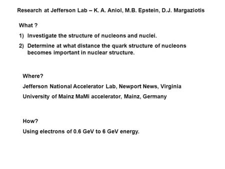 Research at Jefferson Lab – K. A. Aniol, M.B. Epstein, D.J. Margaziotis What ? 1)Investigate the structure of nucleons and nuclei. 2)Determine at what.
