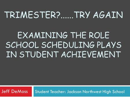 Student Teacher: Jackson Northwest High School TRIMESTER?......TRY AGAIN EXAMINING THE ROLE SCHOOL SCHEDULING PLAYS IN STUDENT ACHIEVEMENT Jeff DeMoss.