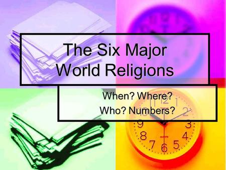 The Six Major World Religions When? Where? Who? Numbers?