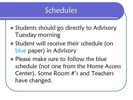 Schedules Students should go directly to Advisory Tuesday morning Student will receive their schedule (on blue paper) in Advisory Please make sure to follow.