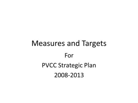 Measures and Targets For PVCC Strategic Plan 2008-2013.