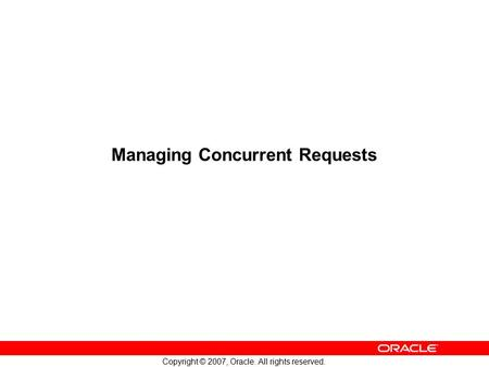 Copyright © 2007, Oracle. All rights reserved. Managing Concurrent Requests.