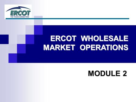 ERCOT WHOLESALE MARKET OPERATIONS MODULE 2. 2 Essential Concepts Ancillary Services Congestion Management Topics.