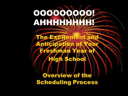 OOOOOOOOO! AHHHHHHHH! The Excitement and Anticipation of Your Freshman Year of High School Overview of the Scheduling Process.