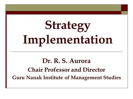 Strategy Implementation Dr. R. S. Aurora Chair Professor and Director Guru Nanak Institute of Management Studies.