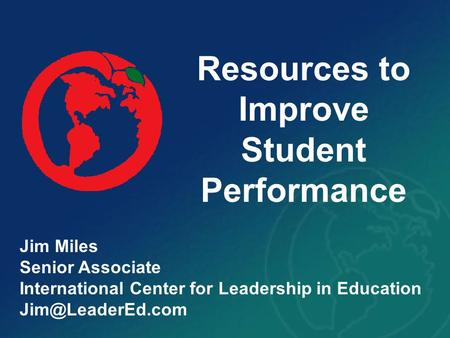 Resources to Improve Student Performance Jim Miles Senior Associate International Center for Leadership in Education