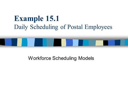 Example 15.1 Daily Scheduling of Postal Employees Workforce Scheduling Models.