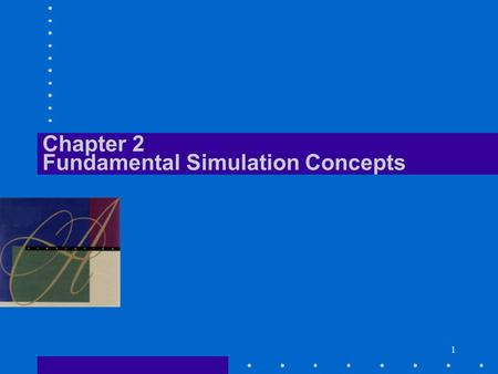 1 Chapter 2 Fundamental Simulation Concepts. Simulation with Arena Fundamental Simulation Concepts C2/2 What We'll Do... Underlying ideas, methods, and.